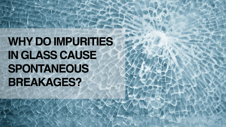 WHY DO IMPURITIES IN GLASS CAUSE SPONTANEOUS BREAKAGES?